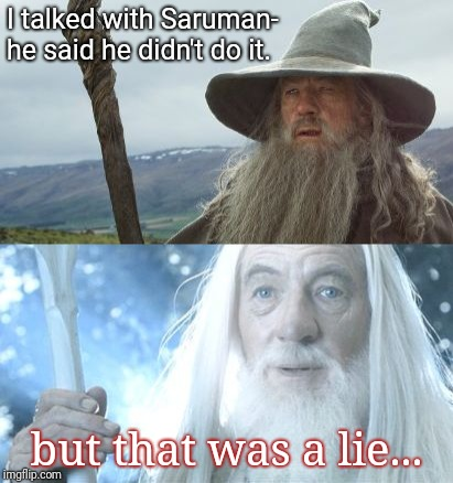 I talked with Saruman- he said he didn't do it. but that was a lie... | image tagged in gandalf before after | made w/ Imgflip meme maker