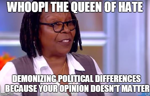 whoopi goldberg | WHOOPI THE QUEEN OF HATE DEMONIZING POLITICAL DIFFERENCES BECAUSE YOUR OPINION DOESN'T MATTER | image tagged in whoopi goldberg | made w/ Imgflip meme maker