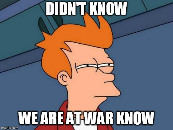 Futurama Fry Meme | DIDN'T KNOW WE ARE AT WAR KNOW | image tagged in memes,futurama fry | made w/ Imgflip meme maker