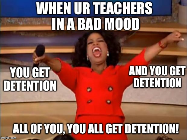 Oprah You Get A | WHEN UR TEACHERS IN A BAD MOOD YOU GET DETENTION AND YOU GET DETENTION ALL OF YOU, YOU ALL GET DETENTION! | image tagged in memes,oprah you get a | made w/ Imgflip meme maker
