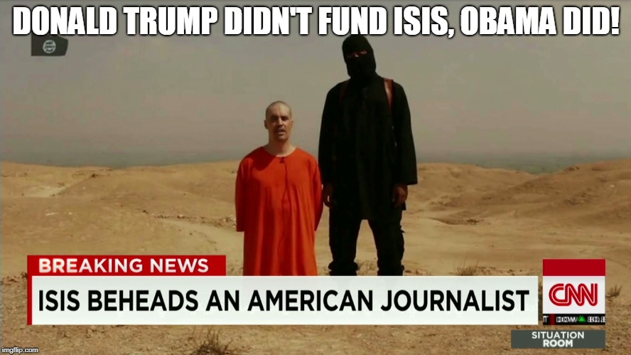 DONALD TRUMP DIDN'T FUND ISIS, OBAMA DID! | image tagged in obama's isis | made w/ Imgflip meme maker