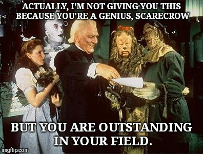 The Scarecrow gets a diploma |  ACTUALLY, I'M NOT GIVING YOU THIS BECAUSE YOU'RE A GENIUS, SCARECROW; BUT YOU ARE OUTSTANDING IN YOUR FIELD. | image tagged in the scarecrow gets a diploma,the wizard of oz | made w/ Imgflip meme maker