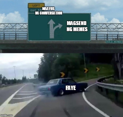 Left Exit 12 Off Ramp Meme | MAAYOS NA CONVERSATION MAGSEND NG MEMES FAYE | image tagged in memes,left exit 12 off ramp | made w/ Imgflip meme maker