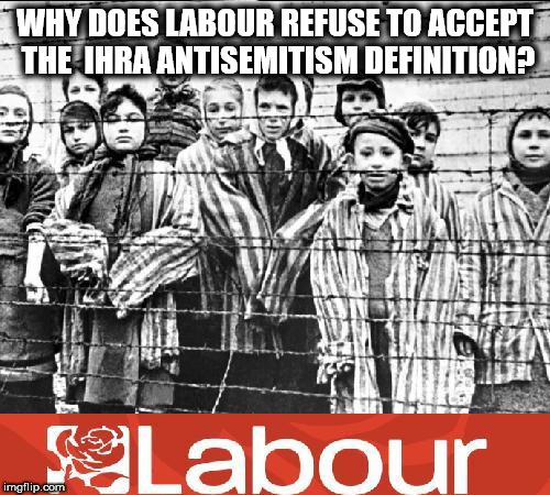 UK Labour Party - IHRA AntiSemitism Definition | WHY DOES LABOUR REFUSE TO ACCEPT THE  IHRA ANTISEMITISM DEFINITION? | image tagged in labour - holocaust,corbyn eww,party of hate,communist socialist,momentum students,holocaust denial | made w/ Imgflip meme maker