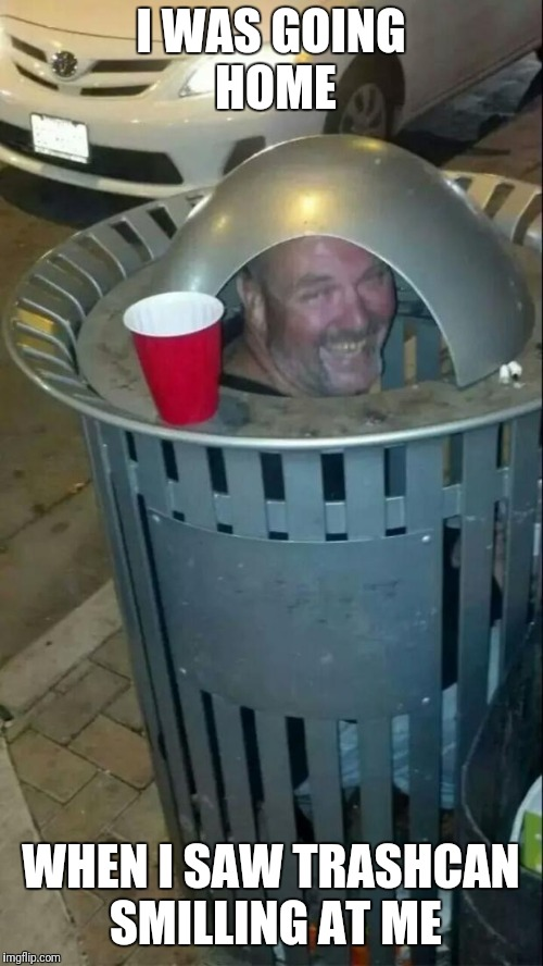 trashcan drunk | I WAS GOING HOME WHEN I SAW TRASHCAN SMILLING AT ME | image tagged in trashcan drunk | made w/ Imgflip meme maker