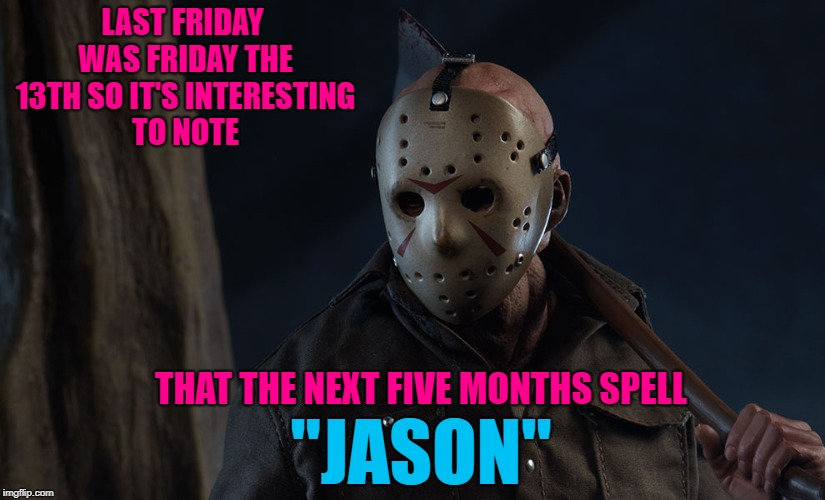 "Funny how that worked out!!! | LAST FRIDAY WAS FRIDAY THE 13TH SO IT'S INTERESTING TO NOTE THAT THE NEXT FIVE MONTHS SPELL ""JASON"" 