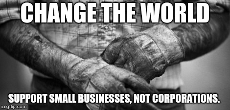 HARD WORK |  CHANGE THE WORLD; SUPPORT SMALL BUSINESSES, NOT CORPORATIONS. | image tagged in hard work | made w/ Imgflip meme maker