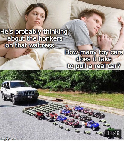 Honkers | He's probably thinking about the honkers on that waitress How many toy cars does it take to pull a real car? | image tagged in couple talking,cars | made w/ Imgflip meme maker