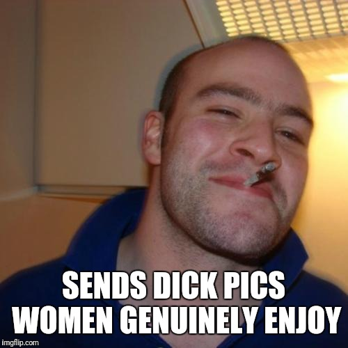Good Guy Greg | SENDS DICK PICS WOMEN GENUINELY ENJOY | image tagged in memes,good guy greg | made w/ Imgflip meme maker
