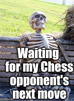 Waiting Skeleton Meme | Waiting for my Chess opponent's next move | image tagged in memes,waiting skeleton | made w/ Imgflip meme maker