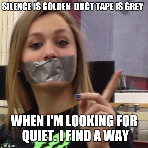 Duct Tape Gag | SILENCE IS GOLDEN  DUCT TAPE IS GREY WHEN I'M LOOKING FOR QUIET. I FIND A WAY | image tagged in duct tape gag | made w/ Imgflip meme maker