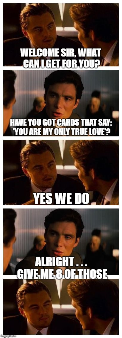 True Love | WELCOME SIR, WHAT CAN I GET FOR YOU? ALRIGHT . . . GIVE ME 8 OF THOSE HAVE YOU GOT CARDS THAT SAY: 'YOU ARE MY ONLY TRUE LOVE'? YES WE DO | image tagged in memes,funny,inception,leonardo inception extended,love | made w/ Imgflip meme maker