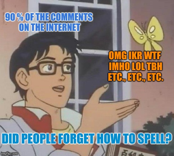 Omg! Ikr! :D (sometimes guilty myself) | 90 % OF THE COMMENTS ON THE INTERNET OMG IKR WTF IMHO LOL TBH ETC., ETC., ETC. DID PEOPLE FORGET HOW TO SPELL? | image tagged in memes,is this a pigeon | made w/ Imgflip meme maker