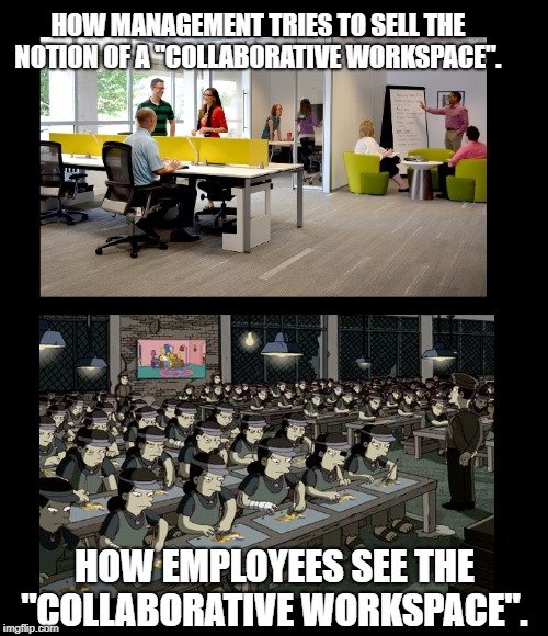 "Goodbye to the cubicle | HOW MANAGEMENT TRIES TO SELL THE NOTION OF A ""COLLABORATIVE WORKSPACE"". HOW EMPLOYEES SEE THE ""COLLABORATIVE WORKSPACE"". 