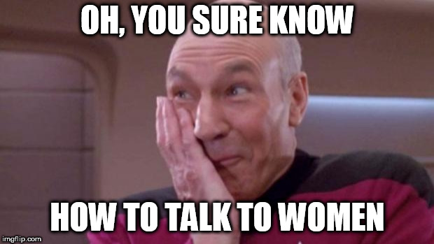 picard oops | OH, YOU SURE KNOW HOW TO TALK TO WOMEN | image tagged in picard oops | made w/ Imgflip meme maker