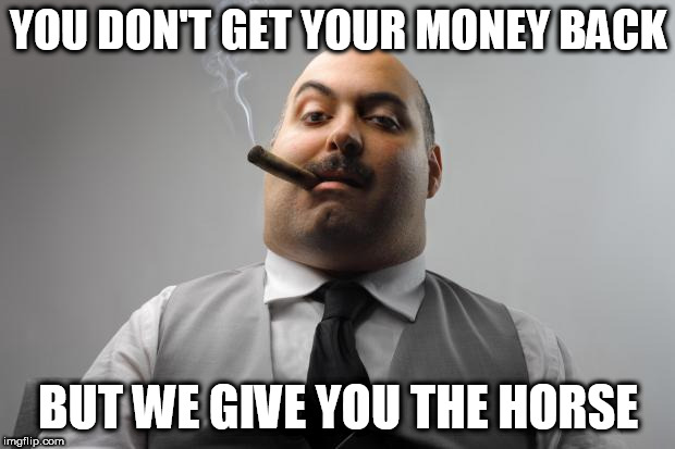 Scumbag Boss Meme | YOU DON'T GET YOUR MONEY BACK BUT WE GIVE YOU THE HORSE | image tagged in memes,scumbag boss | made w/ Imgflip meme maker
