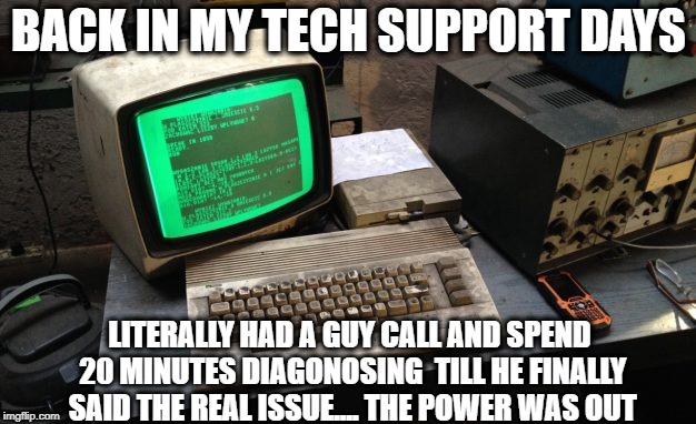 BACK IN MY TECH SUPPORT DAYS LITERALLY HAD A GUY CALL AND SPEND 20 MINUTES DIAGONOSING  TILL HE FINALLY SAID THE REAL ISSUE.... THE POWER WA | made w/ Imgflip meme maker