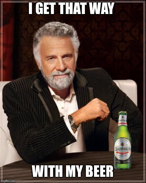 I GET THAT WAY WITH MY BEER | made w/ Imgflip meme maker