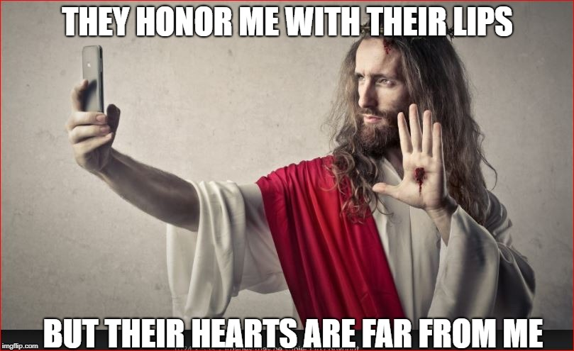 THEY HONOR ME WITH THEIR LIPS BUT THEIR HEARTS ARE FAR FROM ME | made w/ Imgflip meme maker