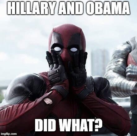 Deadpool Surprised Meme | HILLARY AND OBAMA DID WHAT? | image tagged in memes,deadpool surprised | made w/ Imgflip meme maker