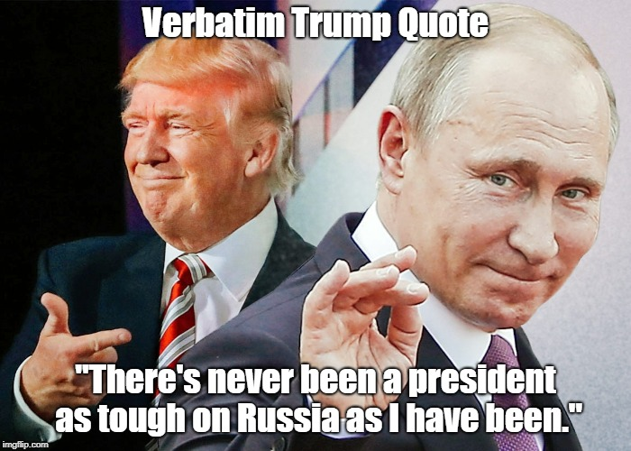 "Verbatim Trump Quote: ""There's Never Been A President As Tough On Russia As I Have Been."" 