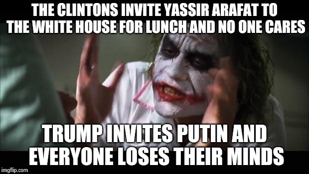 Supporting Terrorism is OK , World Peace is not ? | THE CLINTONS INVITE YASSIR ARAFAT TO THE WHITE HOUSE FOR LUNCH AND NO ONE CARES TRUMP INVITES PUTIN AND EVERYONE LOSES THEIR MINDS | image tagged in memes,and everybody loses their minds,the clintons,terrorists,can't even | made w/ Imgflip meme maker