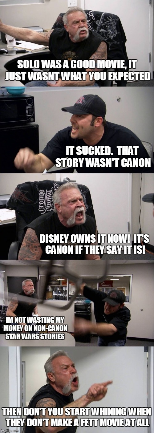 American Chopper Argument Meme | SOLO WAS A GOOD MOVIE, IT JUST WASNT WHAT YOU EXPECTED IT SUCKED.  THAT STORY WASN'T CANON DISNEY OWNS IT NOW!  IT'S CANON IF THEY SAY IT IS | image tagged in memes,american chopper argument | made w/ Imgflip meme maker