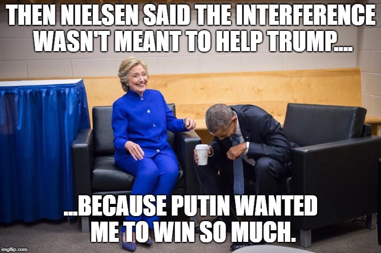Hillary Obama Laugh | THEN NIELSEN SAID THE INTERFERENCE WASN'T MEANT TO HELP TRUMP.... ...BECAUSE PUTIN WANTED ME TO WIN SO MUCH. | image tagged in hillary obama laugh | made w/ Imgflip meme maker
