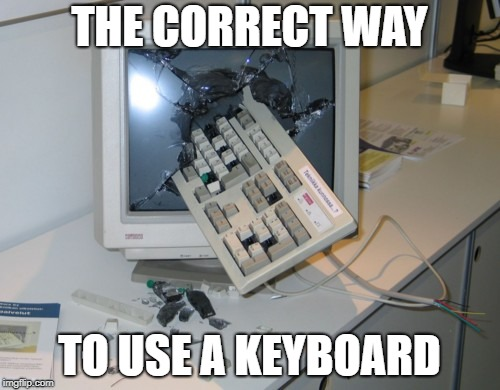 THE CORRECT WAY TO USE A KEYBOARD | image tagged in broken computer | made w/ Imgflip meme maker