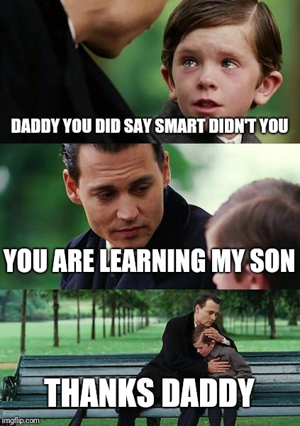 Finding Neverland Meme | DADDY YOU DID SAY SMART DIDN'T YOU YOU ARE LEARNING MY SON THANKS DADDY | image tagged in memes,finding neverland | made w/ Imgflip meme maker