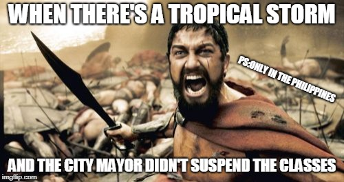 Sparta Leonidas Meme | WHEN THERE'S A TROPICAL STORM AND THE CITY MAYOR DIDN'T SUSPEND THE CLASSES PS:ONLY IN THE PHILIPPINES | image tagged in memes,sparta leonidas | made w/ Imgflip meme maker