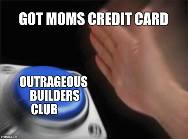 Blank Nut Button | GOT MOMS CREDIT CARD OUTRAGEOUS BUILDERS CLUB | image tagged in memes,blank nut button | made w/ Imgflip meme maker