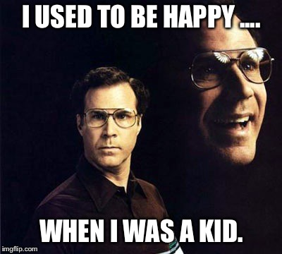 Will Ferrell Meme | I USED TO BE HAPPY .... WHEN I WAS A KID. | image tagged in memes,will ferrell | made w/ Imgflip meme maker