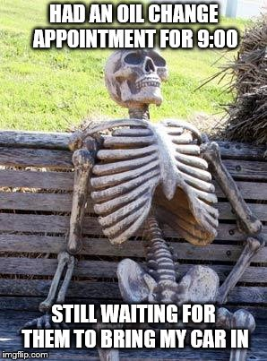 Waiting Skeleton Meme | HAD AN OIL CHANGE APPOINTMENT FOR 9:00 STILL WAITING FOR THEM TO BRING MY CAR IN | image tagged in memes,waiting skeleton | made w/ Imgflip meme maker