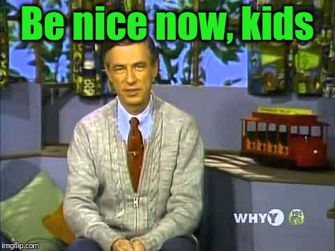 Mr Rogers | Be nice now, kids | image tagged in mr rogers | made w/ Imgflip meme maker
