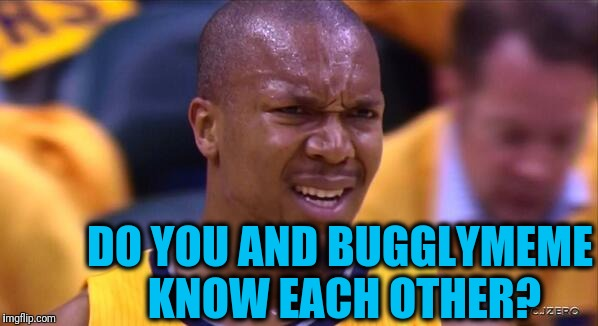 huh | DO YOU AND BUGGLYMEME KNOW EACH OTHER? | image tagged in huh | made w/ Imgflip meme maker