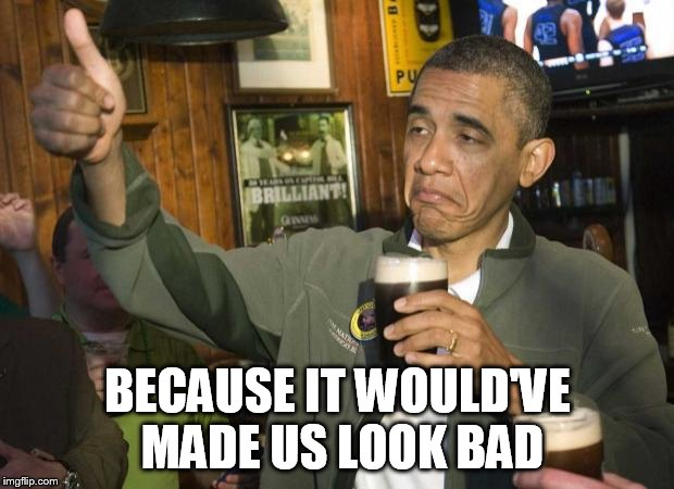 Obama beer | BECAUSE IT WOULD'VE MADE US LOOK BAD | image tagged in obama beer | made w/ Imgflip meme maker