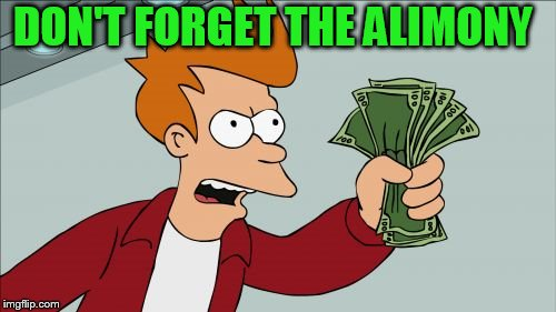 Shut Up And Take My Money Fry Meme | DON'T FORGET THE ALIMONY | image tagged in memes,shut up and take my money fry | made w/ Imgflip meme maker
