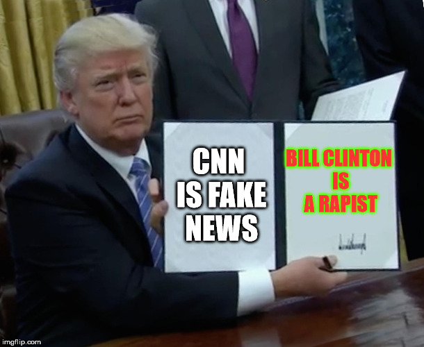 Trump Bill Signing Meme | CNN IS FAKE NEWS BILL CLINTON IS A RAPIST | image tagged in memes,trump bill signing | made w/ Imgflip meme maker