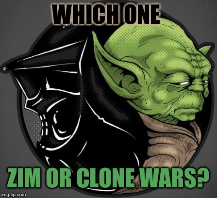 WHICH ONE ZIM OR CLONE WARS? | made w/ Imgflip meme maker