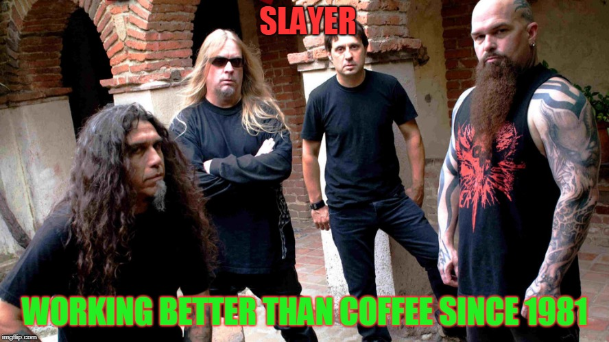 wake up | SLAYER WORKING BETTER THAN COFFEE SINCE 1981 | image tagged in slayer | made w/ Imgflip meme maker