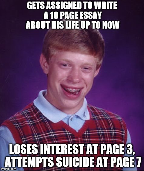 May you live a life worth remembering, even if nobody else will remember you! | GETS ASSIGNED TO WRITE A 10 PAGE ESSAY ABOUT HIS LIFE UP TO NOW LOSES INTEREST AT PAGE 3, ATTEMPTS SUICIDE AT PAGE 7 | image tagged in memes,bad luck brian,life lessons | made w/ Imgflip meme maker