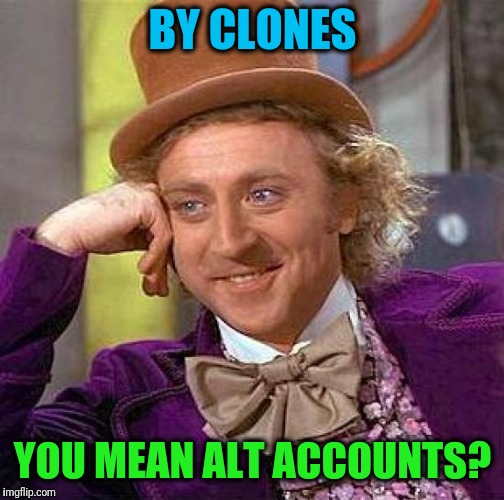 Creepy Condescending Wonka Meme | BY CLONES YOU MEAN ALT ACCOUNTS? | image tagged in memes,creepy condescending wonka | made w/ Imgflip meme maker