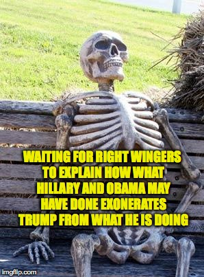 Waiting Skeleton Meme | WAITING FOR RIGHT WINGERS TO EXPLAIN HOW WHAT HILLARY AND OBAMA MAY HAVE DONE EXONERATES TRUMP FROM WHAT HE IS DOING | image tagged in memes,waiting skeleton | made w/ Imgflip meme maker