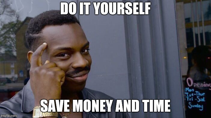 Roll Safe Think About It Meme | DO IT YOURSELF SAVE MONEY AND TIME | image tagged in memes,roll safe think about it | made w/ Imgflip meme maker