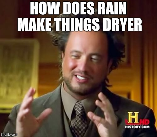 Ancient Aliens Meme | HOW DOES RAIN MAKE THINGS DRYER | image tagged in memes,ancient aliens | made w/ Imgflip meme maker