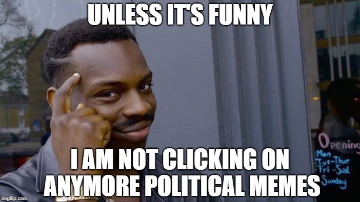 WOW the arguments that go nowhere, name calling, lack of civility; your choice to post, my choice to pass it by.   Peace | UNLESS IT'S FUNNY I AM NOT CLICKING ON ANYMORE POLITICAL MEMES | image tagged in memes,roll safe think about it,political meme,politics,imgflip users | made w/ Imgflip meme maker