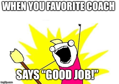 "X All The Y Meme | WHEN YOU FAVORITE COACH SAYS ""GOOD JOB!"" 