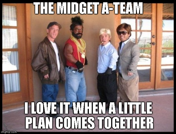 THE MIDGET A-TEAM I LOVE IT WHEN A LITTLE PLAN COMES TOGETHER | made w/ Imgflip meme maker