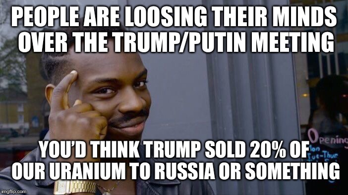 Roll Safe Think About It Meme | PEOPLE ARE LOOSING THEIR MINDS OVER THE TRUMP/PUTIN MEETING YOU'D THINK TRUMP SOLD 20% OF OUR URANIUM TO RUSSIA OR SOMETHING | image tagged in memes,roll safe think about it,liberal logic,hypocrisy | made w/ Imgflip meme maker